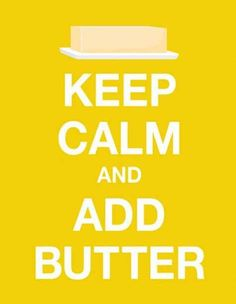 Keep Calm and Add Butter -- donpepino.com #everythingisbetterwithbutter #food #quote