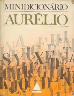 Minidicionário Aurélio - nosso google do passado.
