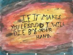 If it makes you less sad I will die by your hand...holding on to yourself the best you can...(my FAVORITE band Brand New / The Boy Who Blocked His Own Shot)