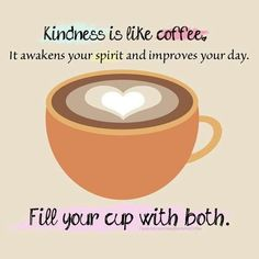 Kindness is like coffee. It awakens your spirit and improves your day. Fill your cup with both.