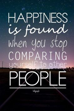 Happiness is found when you stop comparing yourself to people.