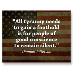 All tyranny needs to gain a foothold is for people of good conscience to remain silent. ~Thomas Jefferson
