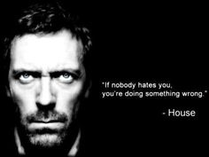 """If nobody hates you, you're doing something wrong. House MD quotes (I may hurt, but that not going to change the fact that it's true! Tv Quotes, Movie Quotes, Great Quotes, Quotes To Live By, Funny Quotes, Life Quotes, Inspirational Quotes, Hater Quotes, Cinema Quotes"