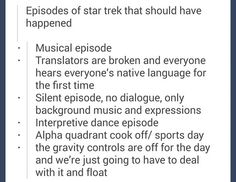 Yes, but I want to see EACH of these for EVERY generation. Can you imagine the beauty of a William Shatner nonverbal episode? Or a Picard/Riker cook-off? Or Sisko in a musical?
