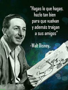 ... Hagas lo que hagas, hazlo bien para que vuelvan y traigan a sus amigos. Walt Disney.