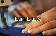 learn to sew... better. i know how to, i just want to learn how to be better and creat AMAZING things!