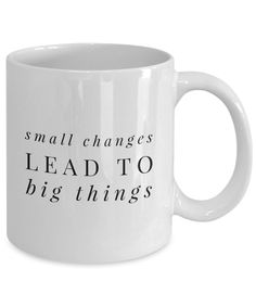 """Small Changes Lead to Big Things"" Really Cool Coffee Mug    If you are a coffee drinking addict, this plain white mug is the perfect cup to use for your first cup of coffee. Suitable for business professionals who are looking for a hit of inspiration. This coffee cup will make your coworkers think then smile. Buy a cup for all the people in your life who needs inspiration."