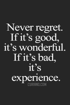 take this one: never regret. if it's good, it's wonderful. if it's bad, it's experience ;-)