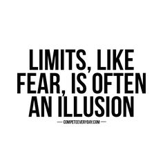 Limits, like fear, is often an illusion. Live above them, beyond them, and never…