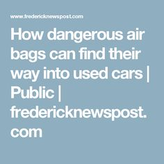How dangerous air bags can find their way into used cars   Public   fredericknewspost.com