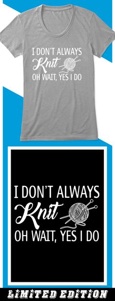 I Don't Always Knit - Limited edition. Order 2 or more for friends/family & save on shipping! Makes a great gift! You Are My World, Cricket, Friends Family, Crochet Ideas, Cutting Files, Tee Shirts, Knitting Patterns, Messages, Knit Crochet