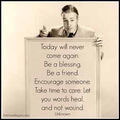 See today for its blessings, be a friend and encourage, care and help to heal wounds. Book Quotes, Me Quotes, Motivational Quotes, Funny Quotes, Great Words, Love Words, Great Quotes, Quotes To Live By, Words Worth