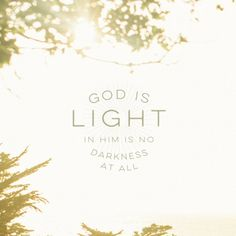 1 John 1:5 This is the message we have heard from Him and proclaim to you, that God is light, and in Him is no darkness at all.