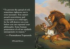 """wrathofgnon: """" """"To prevent the spread of evil, sometimes righteous war is even necessary. You cannot preach nonviolence and cooperation to a wild tiger, for he will destroy you even before you can expound your philosophy. Some human perpetrators of. Quotable Quotes, Wisdom Quotes, Motivational Quotes, Life Quotes, Inspirational Quotes, Art Of War Quotes, Yogananda Quotes, Westerns, Warrior Quotes"""