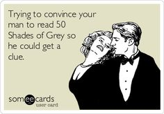 Trying to convince your man to read 50 Shades of Grey so he could get a clue.