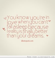 You know youre in love when you cant fall asleep because reality is finally better than your dreams.