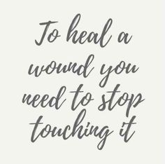 """To heal a wound, you need to stop touching it."""