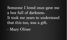 Someone I loved once gave me a box full of darkness. It took me years to understand that this too, was a gift. - Mary Oliver I think I finally found my silver lining Life Quotes Love, Great Quotes, Quotes To Live By, Inspirational Quotes, Motivational, The Words, Cool Words, Dark Words, Angst Quotes