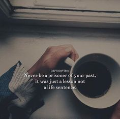 Never be a prisoner of your past..