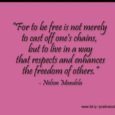 For to be free is not merely to cast off one's chains, but to live in a way that respects and enhances the freedom of others.  -Nelson Mandela
