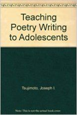 Grades 6 and up / Teaching Poetry Writing to Adolescents by Joseph I. Tsujimoto