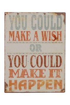 You could make a wish or you could make it happen. The decision is yours!