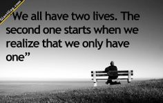 We All Have Two Lives, The Second Begins When We Realize You Only Have One. | Click the link to view full image and description : )