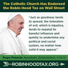 """Just as goodness tends to spread, the toleration of evil, which is injustice, tends to expand its baneful influence and quietly to undermine any political and social system, no matter how solid it may appear."" Pope Francis 11/2013 join our twitter campaign at: https://twitter.com/RobinHoodTax and please join our Facebook campaign at: https://www.facebook.com/RobinHoodTaxUSA Please PIN and SHARE this post."