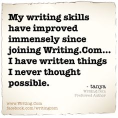 My writing skills have improved immensely since joining Writing.Com... I have written things I never thought possible.
