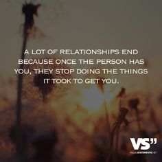 A lot of relationships end because once the person has you, they stop doing the things it took to get you. - VISUAL STATEMENTS®