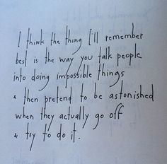 I think the thing I'll remember best is the way you talk people into doing impossible things & then pretend to be astonished when they actually go off & try to do it. by Brian Andreas