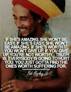 """""""If she's amazing, she won't be easy. If she's easy, she won't be amazing. If she's worth it, you won't give up. If you give up, you're not worthy. Truth is, everybody is going to hurt you. You just gotta find the ones worth suffering for."""" - Bob Marley"""