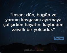 İnsan; dün, bugün ve yarının kavgasını ayırmaya çalışırken hayatını kaybeden zavallı bir yolcudur. -Tolstoy