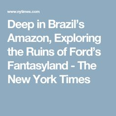 Deep in Brazil's Amazon, Exploring the Ruins of Ford's Fantasyland - The New York Times