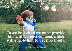 To assist a child we must provide him with an environment which will enable him to develop freely. - Maria Montessori