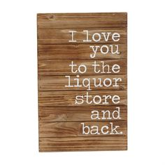 "Planked wooden plaque features printed ""I love you to the liquor store and back."" sentiment. Hangs with saw tooth hardware. Hang in your living room, bar, or anywhere else in the house. Add in other plaques and photo frames below to make an entire wall fun! Gift as a gift to a girlfriend or a housewarming gift!"