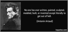 No one has ever written, painted, sculpted, modeled, built, or invented except literally to get out of hell. - Antonin Artaud