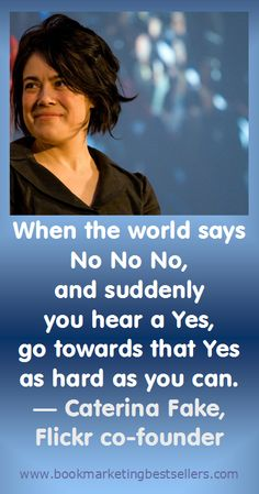 When the world says No No No, and suddenly you hear a Yes, go towards that Yes as hard as you can. — Caterina Fake, Flickr co-founder