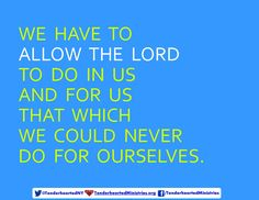 We have to allow the Lord to do in us and for us that which we could never do for ourselves.
