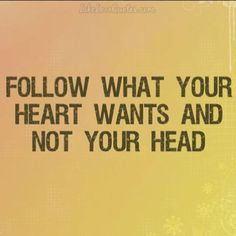 Follow what your heart wants and not your head.