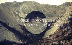 There is no truth; there is only perception.