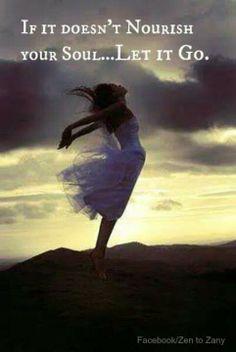 """""""if it doesn't nourish the soul, let it go!"""" Amen!"""