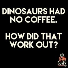 Coffee is always the answer! :-)