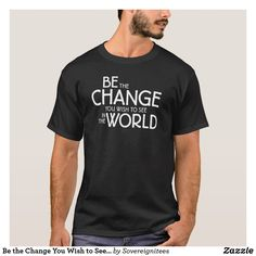 Be the Change You Wish to See in the World T-Shirt