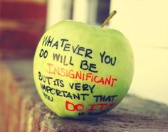 """""""Whatever you do in life will be insignificant but it is very important that you do it."""" -Ghandi"""