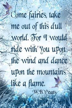 Come Fairies, Take Me Out Of This Dull World. For I Would Ride With You Upon The Wind And Dance Upon The Mountains Like A Flame. ~ By W. B. Yeats