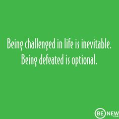 Being challenged in life is inevitable. Being defeated is optional. www.BENew.com #client