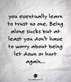 you eventually learn to trust no one. Being alone sucks but at least you don't have to worry about being let down or hurt again...