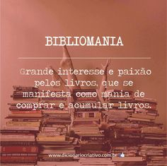 bibliomania : grande interesse e paixão pelos livros, que se manifesta como mania de comprar e acumular livros