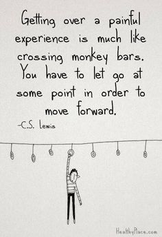 Getting over a painful experience is much like crossing monkey bars. You have to let go at some point in order to move forward.